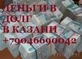 ДЕНЬГИ В ДОЛГ В КАЗАНИ +79046690042