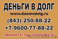 Деньги в долг в Казани. +7-9600-77-88-22